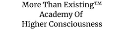 More Than Existing™ Academy of Higher Consciousness