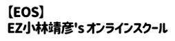 【EOS】EZ小林靖彦's オンラインSchool