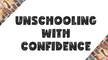 Unschooling With Confidence